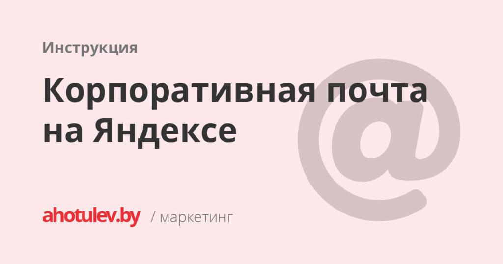 Корпоративная почта на Яндексе [Инструкция]
